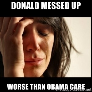 First World Problems - Donald Messed up worse than obama care