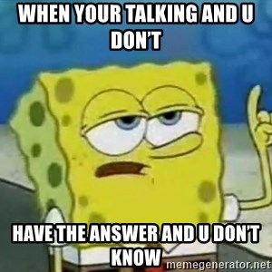 Tough Spongebob - When your talking and u don't  Have the answer and u don't know