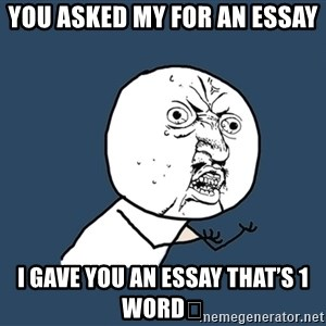 Y U No - You asked my for an essay  I gave you an essay that's 1 word😎