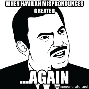 Are you serious face  - when Havilah mispronounces created ...again
