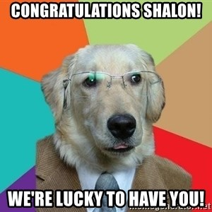 Business Dog - Congratulations Shalon! We're lucky to have you!