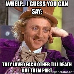 Oh so you're - Whelp... I guess you can say: They loved each other till death due them part