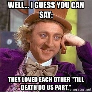 """Oh so you're - Well... i guess you can say: They loved each other """"till death do us part."""""""