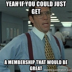 Office Space Boss - yeah if you could just get a membership that would be great