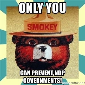 Smokey the Bear - Only you Can prevent ndp governments!