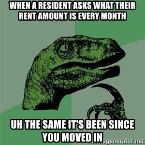 Philosoraptor - When a resident asks what their rent amount is every month uh the same it's been since you moved in