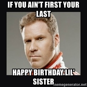 ricky bobby  - If you ain't first your last happy birthday lil' sister