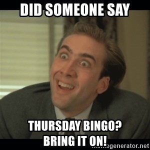 Nick Cage - Did someone say Thursday Bingo?            Bring it on!