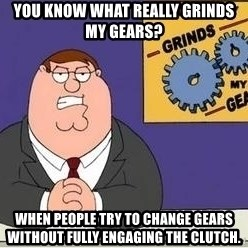 Grinds My Gears Peter Griffin - You know what really grinds my gears? When people try to change gears without fully engaging the clutch.