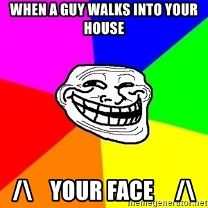 Trollface - When A Guy Walks Into Your House /\    Your Face     /\