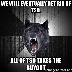 flniuydl - We will eventually get rid of TSD. All of TSD takes the buyout