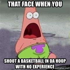D Face Patrick - That face when you Shoot a basketball in da hoop with no experience