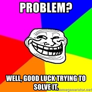 Trollface - Problem? Well, good luck trying to solve it.