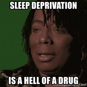 Rick James - Sleep deprivation  is a hell of a drug