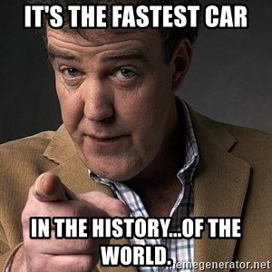 Jeremy Clarkson - IT's the fastest car In the history...of the world.