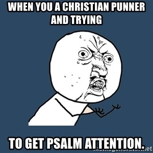 Y U No - When you a Christian Punner and trying To get PSALM attention.