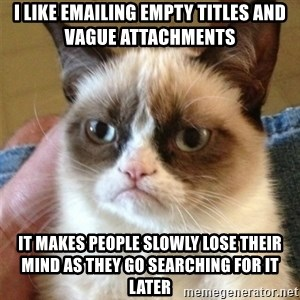 Grumpy Cat  - i like emailing empty titles and vague attachments it makes people slowly lose their mind as they go searching for it later