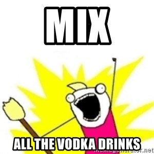 x all the y - Mix all the vodka drinks