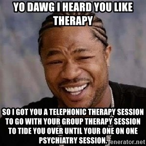 Yo Dawg - Yo dawg I heard you like therapy So I got you a telephonic therapy session to go with your group therapy session to tide you over until your one on one psychiatry session.