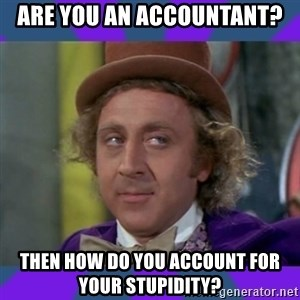 Sarcastic Wonka - are you an accountant? Then how do you account for your stupidity?