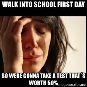 First World Problems - walk into school first day so were gonna take a test that´s worth 50%