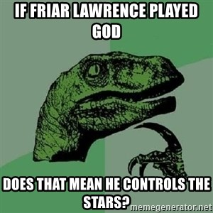 Philosoraptor - If Friar Lawrence played God does that mean he controls the stars?