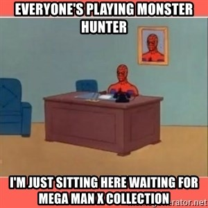 Masturbating Spider-Man - Everyone's playing Monster Hunter I'm just sitting here waiting for Mega Man X collection