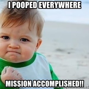 fist pump baby - I pooped everywhere mission accomplished!!