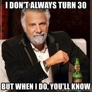 Dos Equis Guy gives advice - i don't always turn 30 but when I do, you'll know