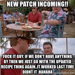 See? Nobody Cares - new patch incoming!! fuck it guy. if we don't have anything by then we just go with the updated recipe thing again..it worked last time didnt it .hahaha