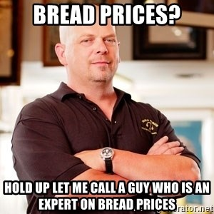 Rick Harrison - bread prices? hold up let me call a guy who is an expert on bread prices