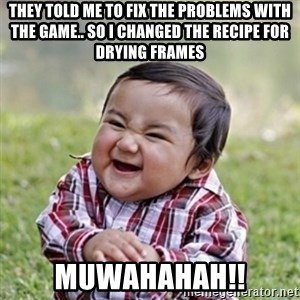 evil toddler kid2 - they told me to fix the problems with the game.. so i changed the recipe for drying frames muwahahah!!