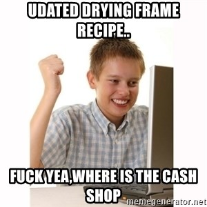 Computer kid - udated drying frame recipe.. fuck yea,where is the cash shop