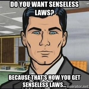 Archer - Do you want senseless laws? Because that's how you get senseless laws...