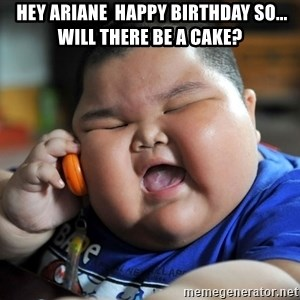 Fat Asian Kid - hey Ariane  happy birthday so... will there be a cake?