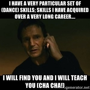 liam neeson taken - I have a very particular set of (dance) skills; skills I have acquired over a very long career.... I will find you and I will teach you (Cha Cha!)