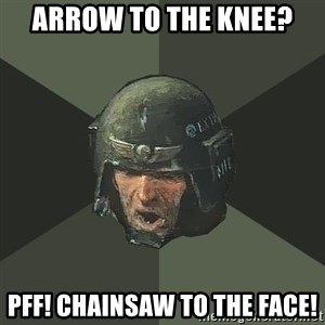 Advice Guardsman - arrow to the knee? pff! Chainsaw to the face!