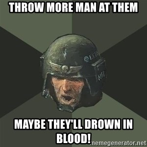 Advice Guardsman - throw more man at them maybe they'll drown in blood!