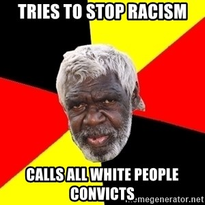 Aboriginal - Tries to stop racism Calls all white people convicts
