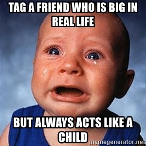 Crying Baby - Tag a friend who is big in real life  But always acts like a child