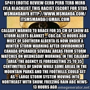 your country needs you - sp411 erotic review cerb perb terb merb lyla blacklist this RACIST escort for stds msmandahfx http://www.msmanda.com/ itsmsmanda@gmail.com Calgary warned to brace for 35 cm of snow as storm alerts blanket ... CBC.ca-13 hours ago Most of southern Alberta is now under a winter storm warning after Environment Canada upgraded several areas from storm watches on Wednesday morning. In the Calgary area, the agency is forecasting 25 to 35 centimetres of snow while some areas in the mountain parks and the Foothills could get as ... Large storm system moving into Northeast with snow, freezing rain ABC News-13 hours ago