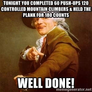 Joseph Ducreux - Tonight you completed 60 Push-ups 120 controlled mountain climbers & held the plank for 180 counts well done!