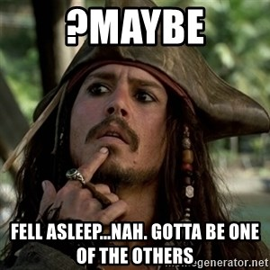 Capt Jack Sparrow - ?maybe Fell asleep...nah. gotta be one of the others