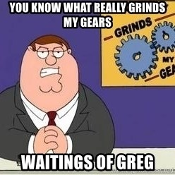 Grinds My Gears Peter Griffin - you know what really grinds my gears waitings of greg