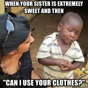"""Skeptical 3rd World Kid - WHEN YOUR SISTER IS EXTREMELY SWEET AND THEN  """"CAN I USE YOUR CLOTHES?"""""""