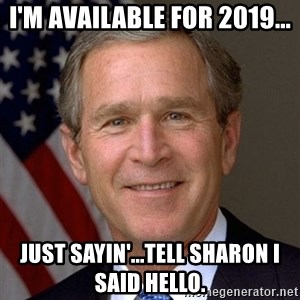 George Bush - I'm Available for 2019... Just sayin'...tell Sharon I said hello.