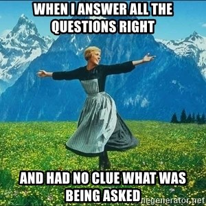 Look at all the things - When i answer all the questions right and had no clue what was being asked