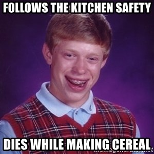 Bad Luck Brian - Follows the kitchen safety Dies while making cereal