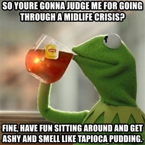 Kermit The Frog Drinking Tea - So youre gonna judge me for going through a midlife crisis? Fine, have fun sitting around and get ashy and smell like tapioca pudding.