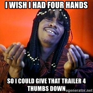 Rick James its friday - I wish I had four hands So I could give that trailer 4 thumbs down